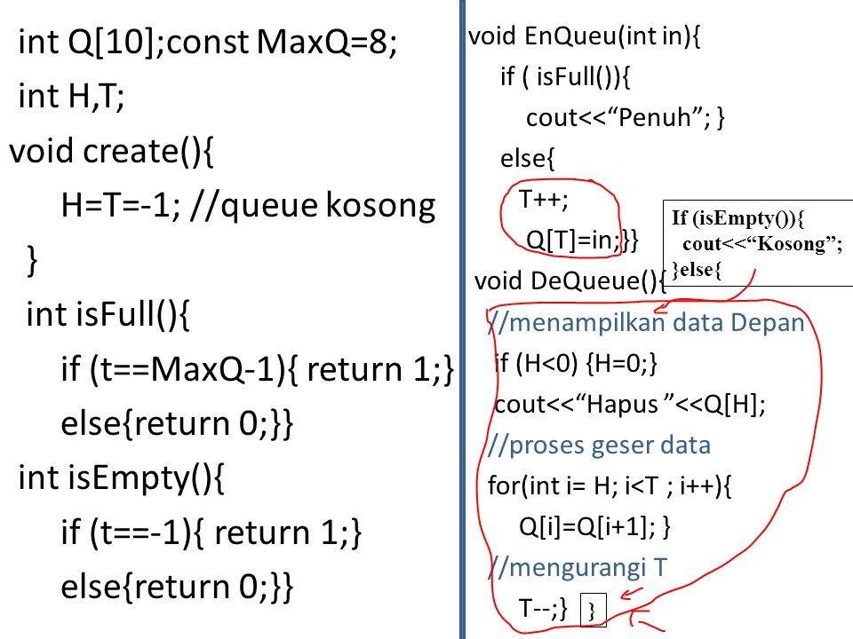 int Q[10];const MaxQ=8; int H,T; void create(){ H=T=-1; //queue kosong } int isFull(){ if (t==MaxQ-1){ return 1;} else{return 0;}} int isEmpty(){ if (t==-1){ return 1;}